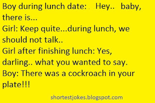 New quick Joke i.e. Hey baby: there is... Girl: Shut up.. during lunch, we should not talk. Boy shuts up. Girl after lunch: Yes baby..what you wanted to say something. Boy: there was cockroach in your plate..