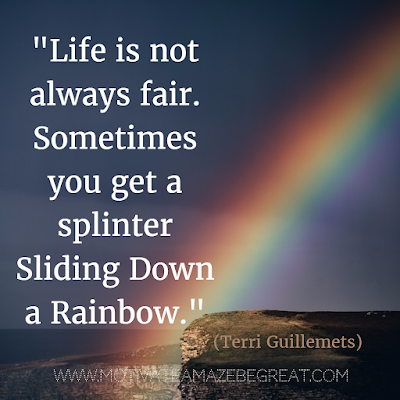 "71 Quotes About Life Being Hard But Getting Through It: ""Life is not always fair. Sometimes you get a splinter sliding down a rainbow."" - Terri Guillemets"