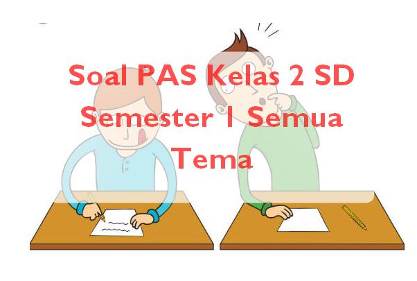 Soal PAS Kelas 2 SD Semester 1 Semua Tema