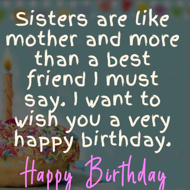 Sisters are like mother and more than a best friend I must say. I want to wish you a very happy birthday.