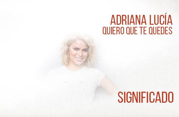 Quiero Que Te Quedes significado de la canción Adriana Lucía.