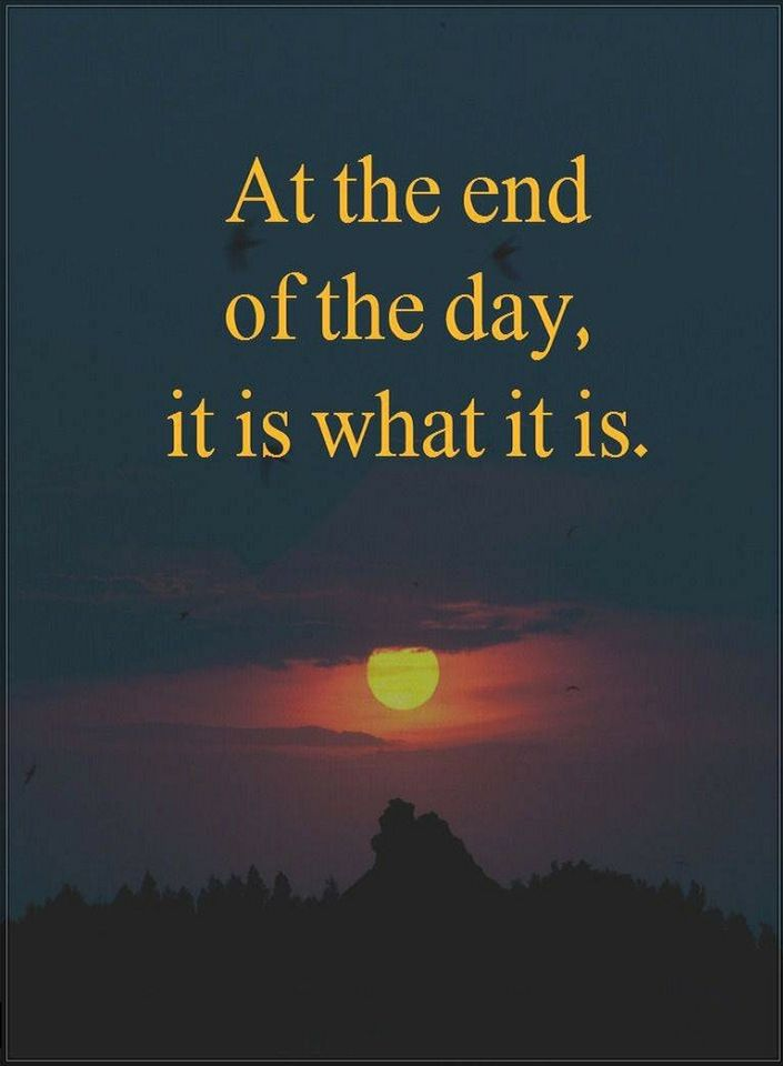 At The End Of The Day It Is What It Is Quotes Quotes