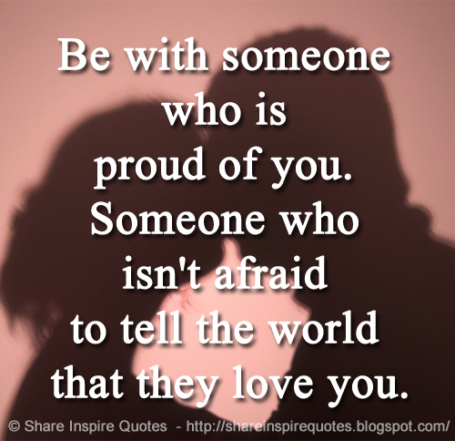 Be With Someone Who Is Proud Of You Someone Who Isnt Afraid To