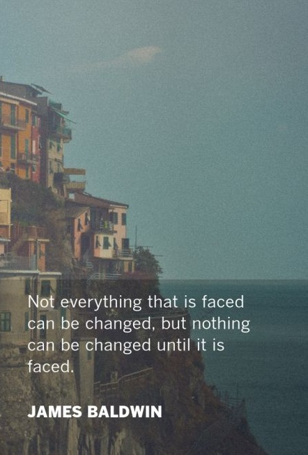 Not everything that is faced can be changed, but nothing can be changed until it is faced. - James Baldwin