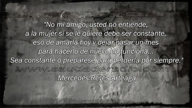"""""""No mi amigo, usted no entiende, a la mujer si se le quiere debe ser constante, eso de amarla hoy y dejar pasar un mes para hacerlo de nuevo no funciona… Sea constante o prepárese para perderla por siempre."""" Mercedes Reyes Arteaga"""