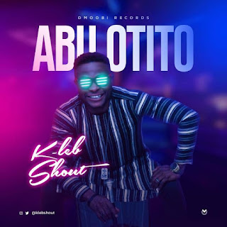 [ Music]: KLeb Shout – Abu Otito || MP3