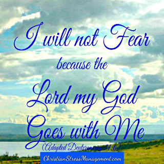 I will not fear because the Lord my God goes with me. (Adapted Deuteronomy 31:6)