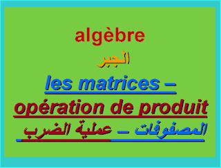 عملية الضرب بين مصفوفتين -le produit entre deux matrice