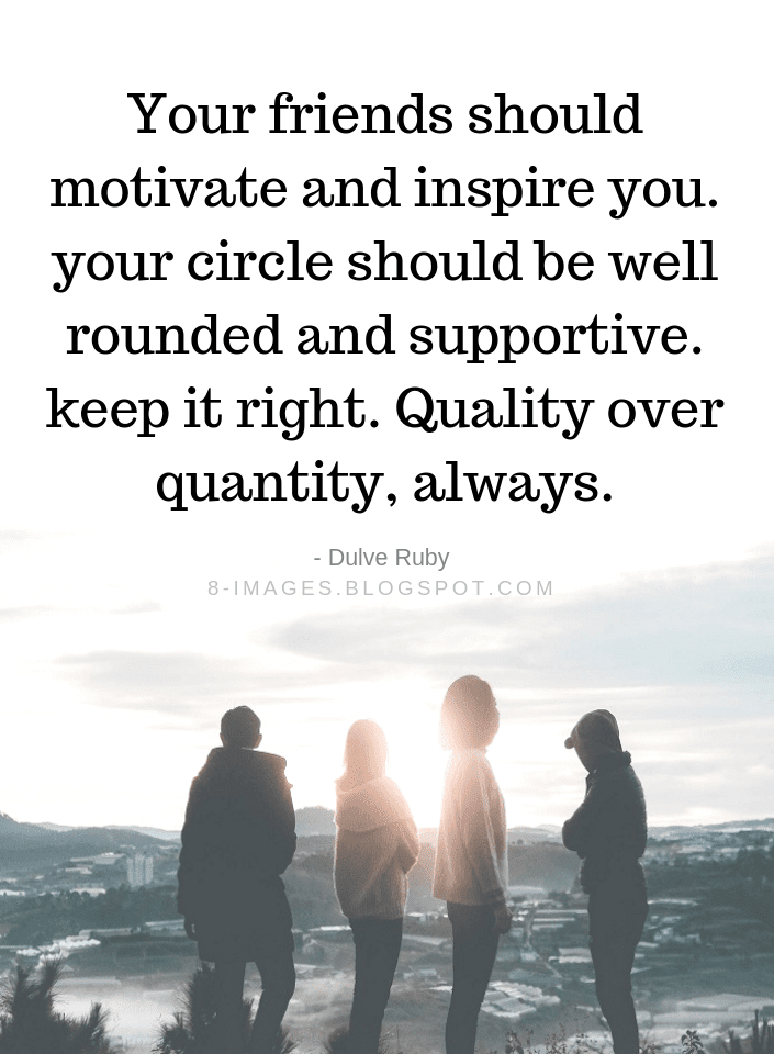 Your Friends Should Motivate And Inspire You Your Circle Should Be
