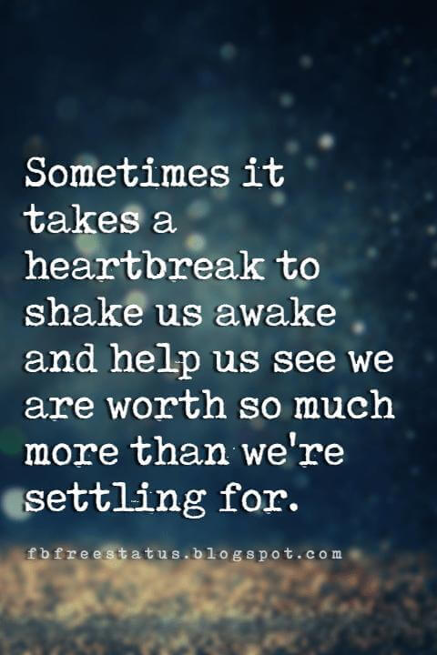 quotes about heartbreak and moving on, Sometimes it takes a heartbreak to shake us awake and help us see we are worth so much more than we're settling for.
