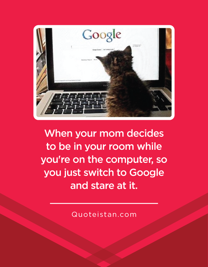 When your mom decides to be in your room while you're on the computer, so you just switch to Google and stare at it.