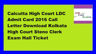 Calcutta High Court LDC Admit Card 2016 Call Letter Download Kolkata High Court Steno Clerk Exam Hall Ticket