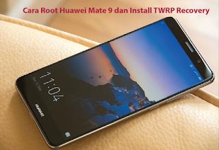 Cara Root Huawei Mate 9 dan Install TWRP Recovery