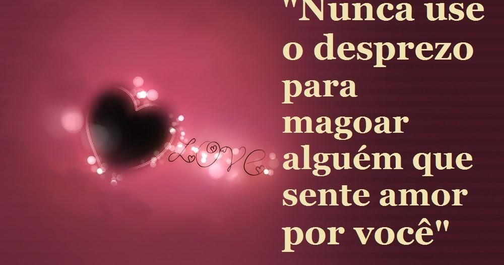 """A Cada Dia Que Nasce O Meu Amor Por Você Fica Mais Forte: Belas Frases De Amor: """"Nunca Use O Desprezo Para Magoar"""