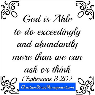 God is able to do exceedingly and abundantly more than I can ask or think. (Adapted Ephesians 3:20)