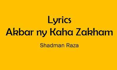 akbar ny kaha zakhm noha lyrics shadman raza