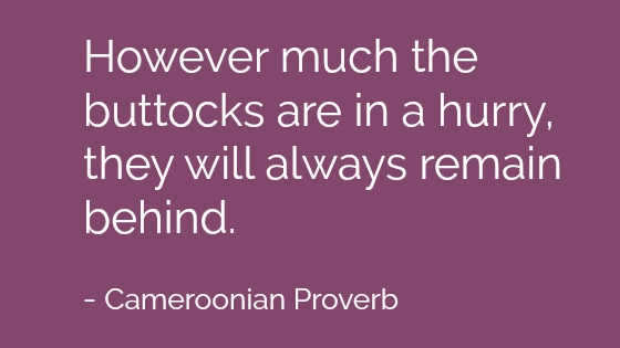 However much the buttocks are in a hurry, they will always remain behind. Cameroonian Proverb