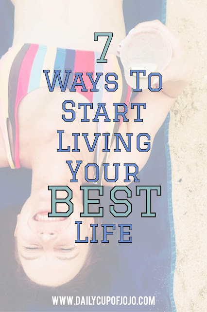 7 Ways To Start Living Your Best Life