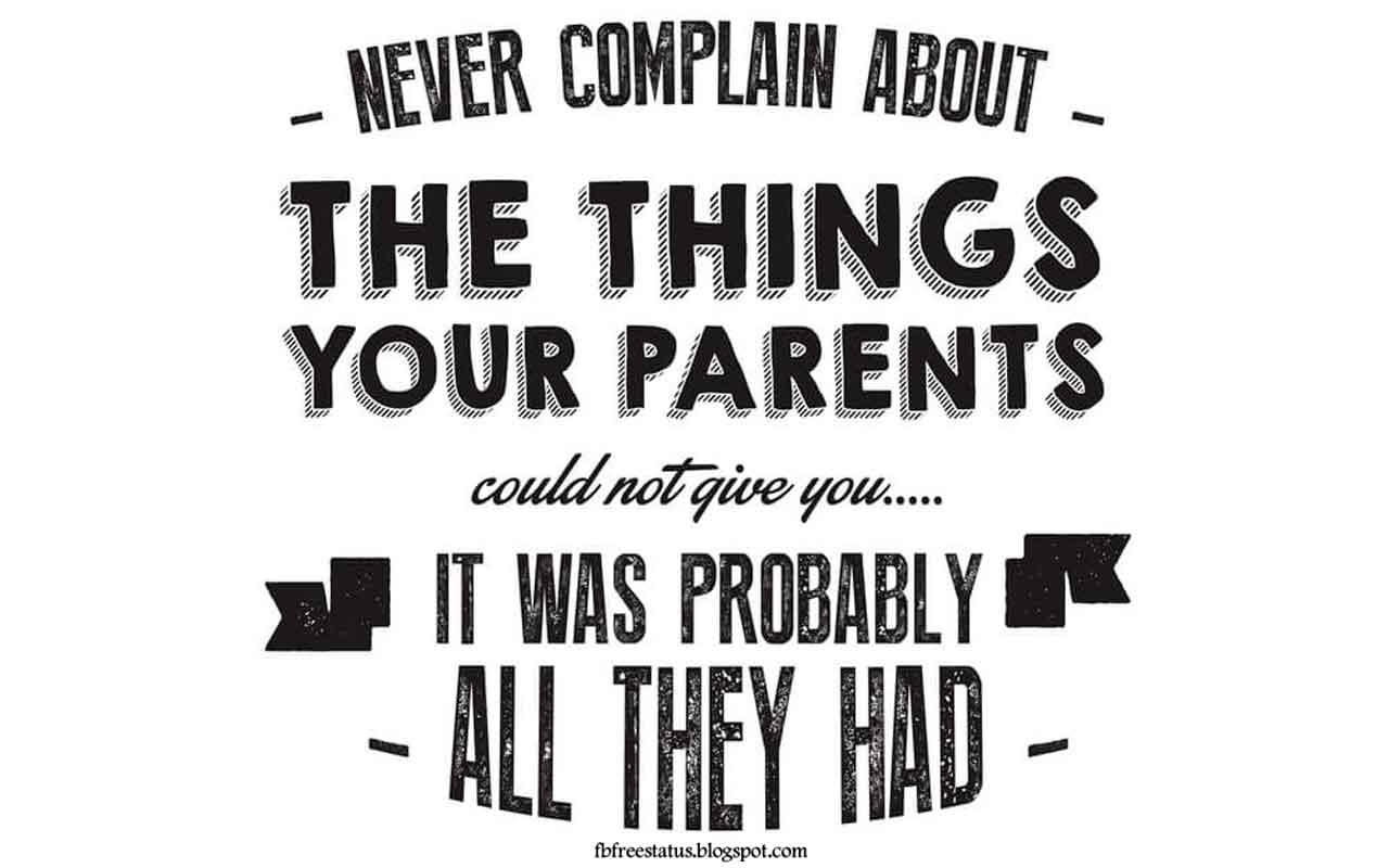 Never complain about the thing your parents could not give you. it was probably all they had.