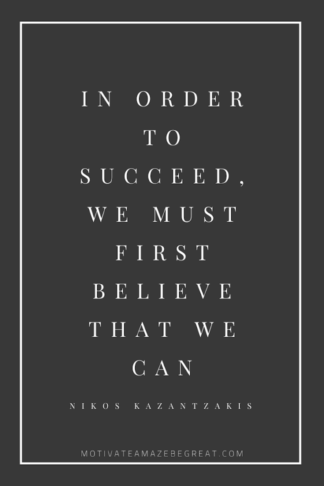 "44 Short Success Quotes And Sayings: ""In order to succeed, we must first believe that we can."" - Nikos Kazantzakis"