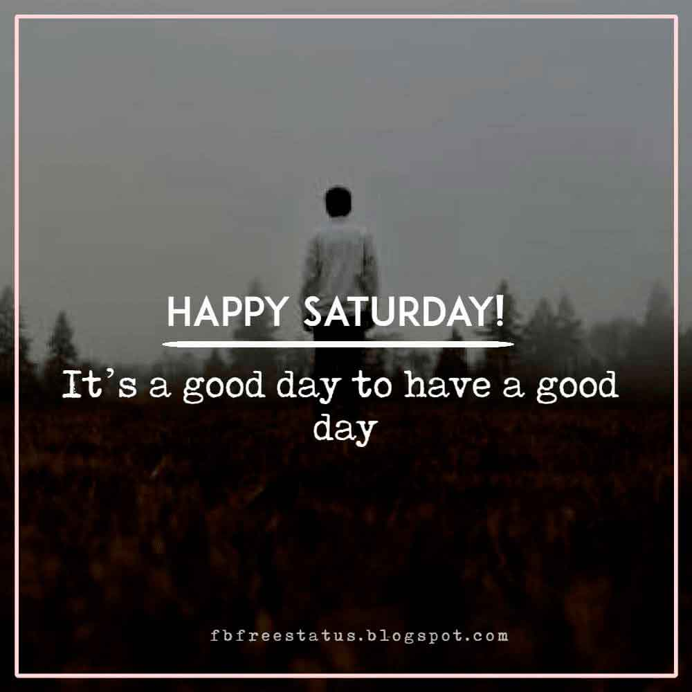 Happy Saturday, It�s a good day to have a good day.