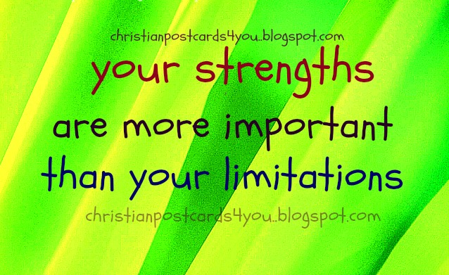 Your strengths are more important. Christian free postcards, positive quotes, images and quotes for facebook friends.