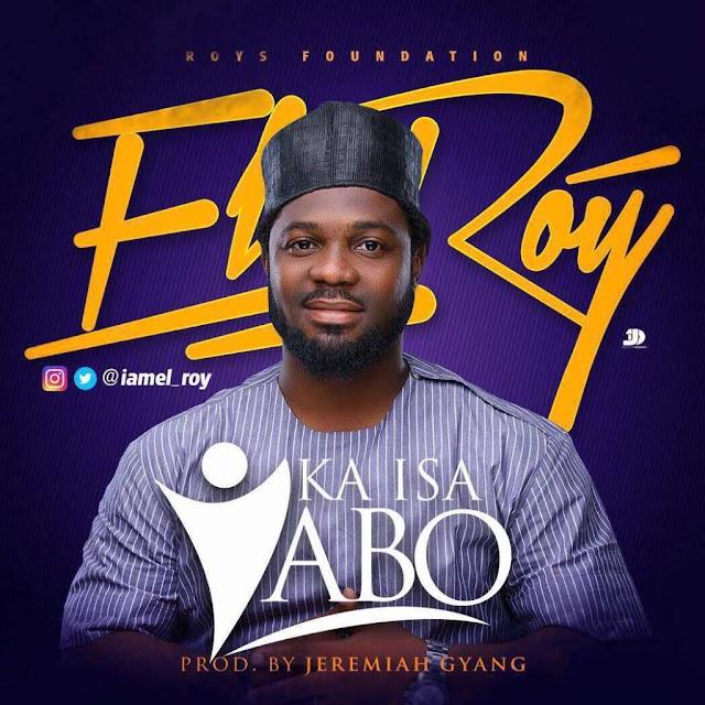 #MUSIC:EL Roy – Ka Isa Yabo (Prod By Jeremiah Gyang)