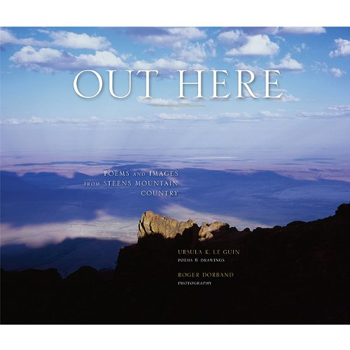 Out Here  Poems and Images from Steens Mountain Country by Ursula K. Le Guin and Roger Dorband