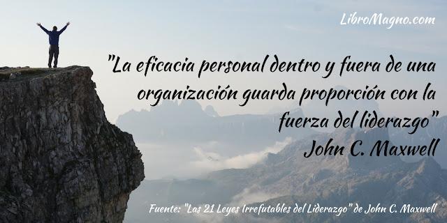 """""""La eficacia personal dentro y fuera de una organización guarda proporción con la fuerza del liderazgo""""  John C. Maxwell"""