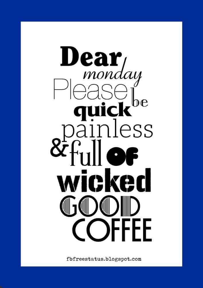 Dear Monday, Please be quick painless and full of wicked good coffee.