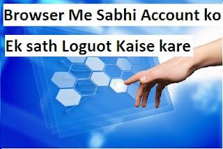 browser me sabhi account ko Ek sath Loguot Kaise kare