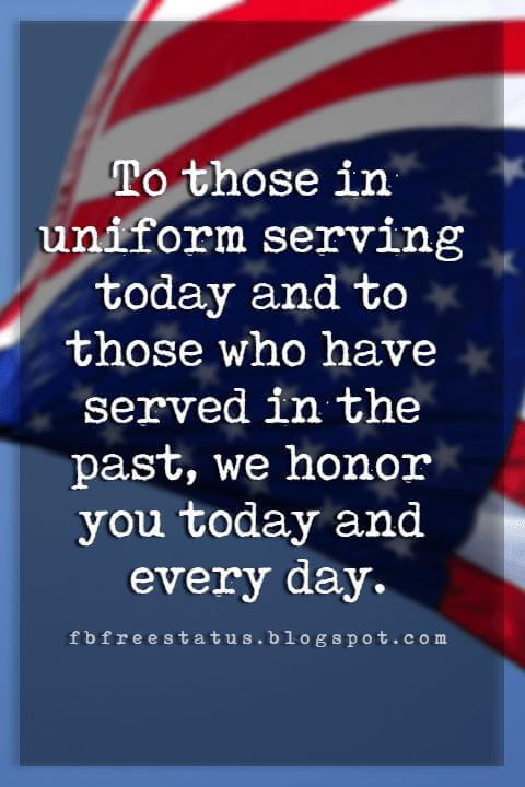 Memorial Day Quotes And Sayings, To those in uniform serving today and to those who have served in the past, we honor you today and every day.