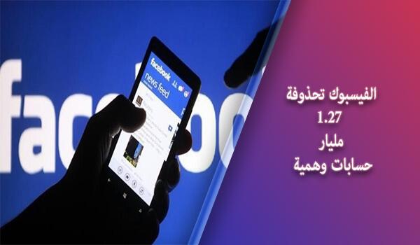 الفيسبوك تحذوفة 1.27 مليار حسابات وهمية Fake Accounts