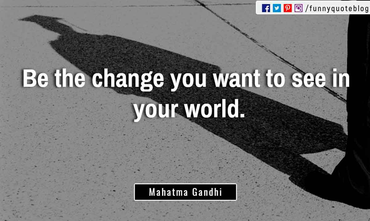 �Be the change you want to see in your world.� ? Mahatma Gandhi Quote