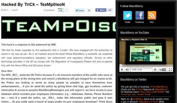 Comentabamos ayer y hoy que el BlackBerry Messenger había sido canal de comunicación para las revueltas que se están produciendo en Londres. El equipo de Trick-TeamPoison ha hackeado el blog oficial de la multinacional canadiense RIM en protesta por el apoyo que RIM podría ofrecer a las autoridades británicas. TeamPoison ha publicado una entrada en el blog dejando claro su postura, aquí os extraemos el fragmento más importante; …si vosotros (RIM) ayudáis a la policía facilitándoles datos como los registros de conversaciones, localizaciones gps, información de usuarios que han tenido acceso al BlackBerry Messenger, os vais a arrepentir, tenemos acceso
