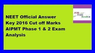 NEET Official Answer Key 2016 Cut off Marks AIPMT Phase 1 & 2 Exam Analysis