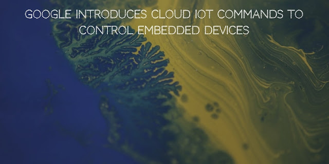Google introduces Cloud IoT commands to control embedded devices