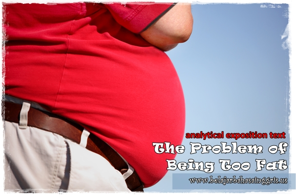 Contoh Analytical Exposition Text : The Problem of Being Too Fat | www.belajarbahasainggris.us