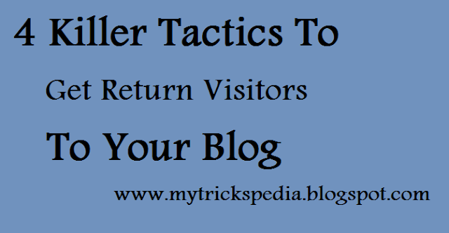 4 Killer Tactics To Get Return Visitors To Your Blog