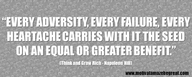 "56 Best Think And Grow Rich Quotes by Napoleon Hill: ""Every adversity, every failure, every heartache carries with it the seed on an equal or greater benefit."""