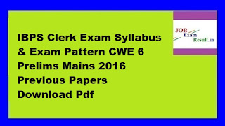IBPS Clerk Exam Syllabus & Exam Pattern CWE 6 Prelims Mains 2016 Previous Papers Download Pdf
