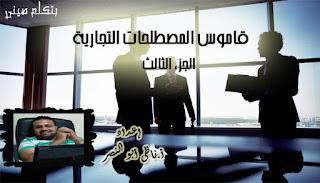 قاموس المصطحات التجارية ، الجزء الثالث، إعداد أ. ناظى أبو النصر