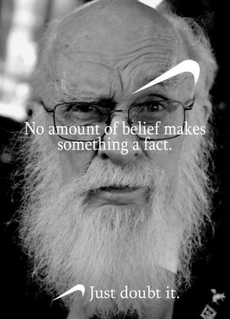 No amount of belief makes something a fact - Just doubt it