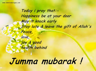 Today i pray that:- Happiness be at your door May it knock early Stay late & leave the gift of Allah's Peace,love,joy & good health behind Jumma mubarak