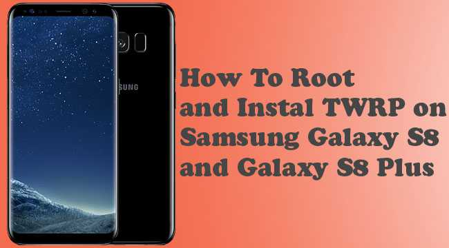 How to Install TWRP and Root Samsung Galaxy S8 and S8+