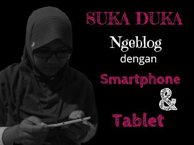 Suka Duka Ngeblog dengan Smartphone dan Tablet