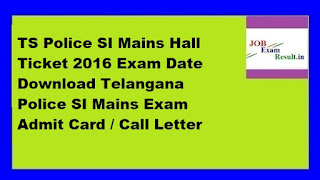 TS Police SI Mains Hall Ticket 2016 Exam Date Download Telangana Police SI Mains Exam Admit Card / Call Letter