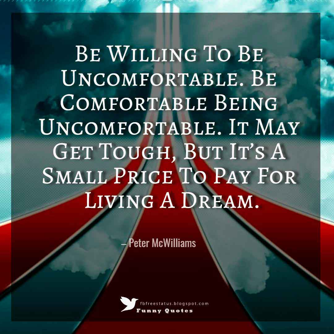 """Be Willing To Be Uncomfortable. Be Comfortable Being Uncomfortable. It May Get Tough, But It's A Small Price To Pay For Living A Dream."" – Peter McWilliams"