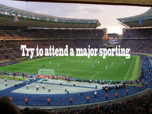 Try to attend a major sporting event like the World Cup match