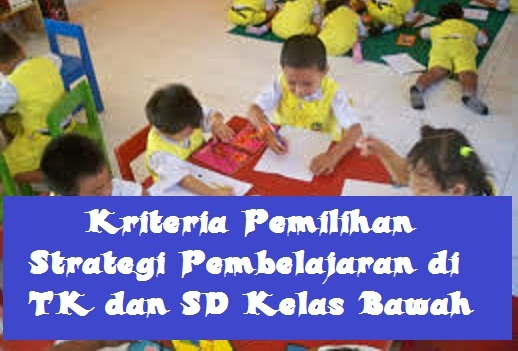 Kriteria Pemilihan Strategi Pembelajaran di Taman Kanak-kanak dan SD Kelas Bawah KRITERIA PEMILIHAN STRATEGI PEMBELAJARAN DI Taman Kanak-kanak DAN SD KELAS BAWAH